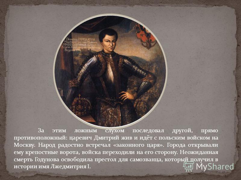 За этим ложным слухом последовал другой, прямо противоположный: царевич Дмитрий жив и идёт с польским войском на Москву. Народ радостно встречал «законного царя». Города открывали ему крепостные ворота, войска переходили на его сторону. Неожиданная с