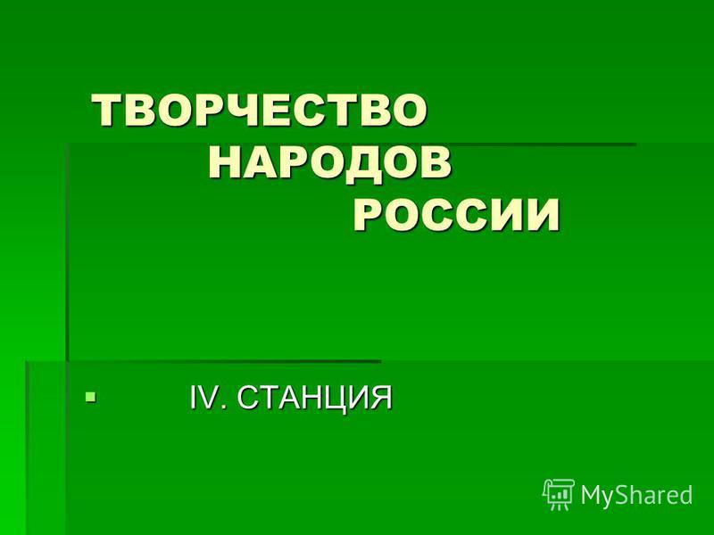 ТВОРЧЕСТВО НАРОДОВ РОССИИ ТВОРЧЕСТВО НАРОДОВ РОССИИ IV. СТАНЦИЯ IV. СТАНЦИЯ