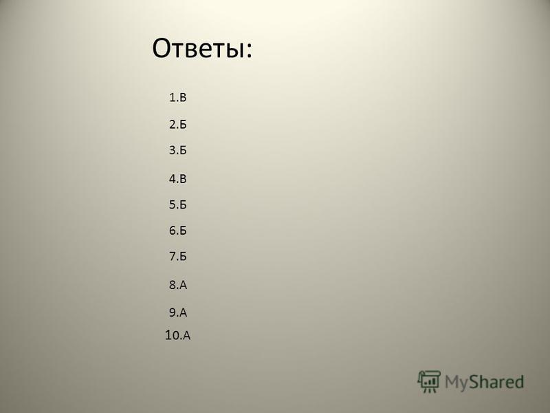 Ответы: 1 0. А 1. В 2. Б 3. Б 4. В 5. Б 6. Б 7. Б 8. А 9.А