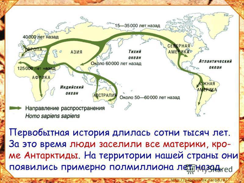 Первобытная история длилась сотни тысяч лет. За это время люди заселили все материки, кроме Антарктиды. На территории нашей страны они появились примерно полмиллиона лет назад.