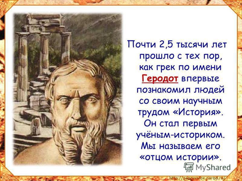 Почти 2,5 тысячи лет прошло с тех пор, как грек по имени Геродот впервые познакомил людей со своим научным трудом «История». Он стал первым учёным-историком. Мы называем его «отцом истории».
