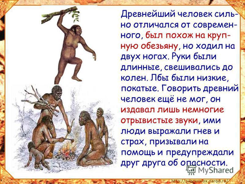 Древнейший человек сильно отличался от современного, был похож на крупную обезьяну, но ходил на двух ногах. Руки были длинные, свешивались до колен. Лбы были низкие, покатые. Говорить древний человек ещё не мог, он издавал лишь немногие отрывистые зв