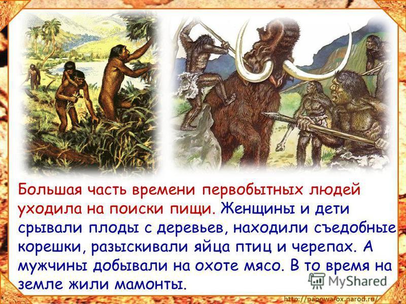 Большая часть времени первобытных людей уходила на поиски пищи. Женщины и дети срывали плоды с деревьев, находили съедобные корешки, разыскивали яйца птиц и черепах. А мужчины добывали на охоте мясо. В то время на земле жили мамонты.