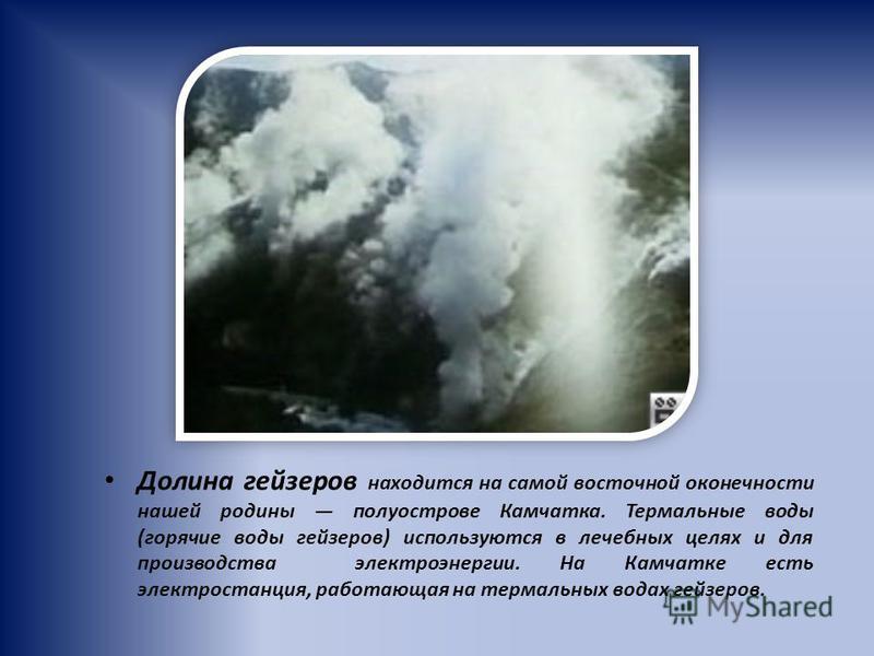 Долина гейзеров находится на самой восточной оконечности нашей родины полуострове Камчатка. Термальные воды (горячие воды гейзеров) используются в лечебных целях и для производства электроэнергии. На Камчатке есть электростанция, работающая на термал
