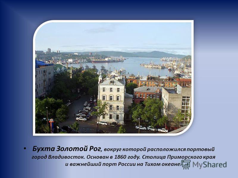 Бухта Золотой Рог, вокруг которой расположился портовый город Владивосток. Основан в 1860 году. Столица Приморского края и важнейший порт России на Тихом океане.