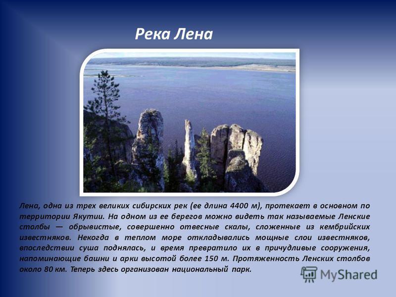 Река Лена Лена, одна из трех великих сибирских рек (ее длина 4400 м), протекает в основном по территории Якутии. На одном из ее берегов можно видеть так называемые Ленские столбы обрывистые, совершенно отвесные скалы, сложенные из кембрийских известн