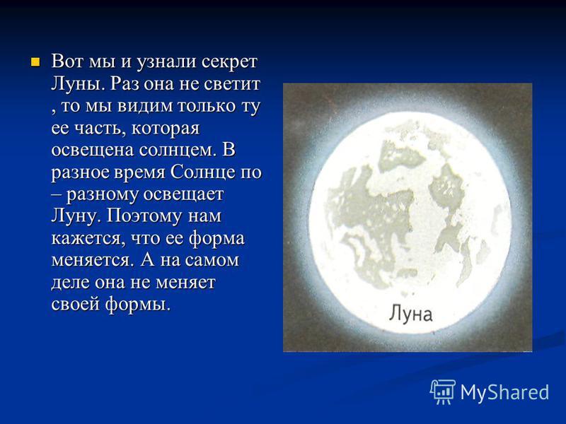Вот мы и узнали секрет Луны. Раз она не светит, то мы видим только ту ее часть, которая освещена солнцем. В разное время Солнце по – разному освещает Луну. Поэтому нам кажется, что ее форма меняется. А на самом деле она не меняет своей формы. Вот мы