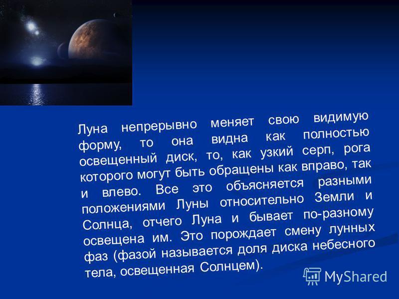 Луна непрерывно меняет свою видимую форму, то она видна как полностью освещенный диск, то, как узкий серп, рога которого могут быть обращены как вправо, так и влево. Все это объясняется разными положениями Луны относительно Земли и Солнца, отчего Лун