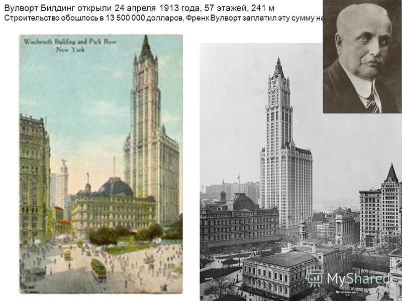 Вулворт Билдинг открыли 24 апреля 1913 года, 57 этажей, 241 м Строительство обошлось в 13 500 000 долларов, Френк Вулворт заплатил эту сумму наличными