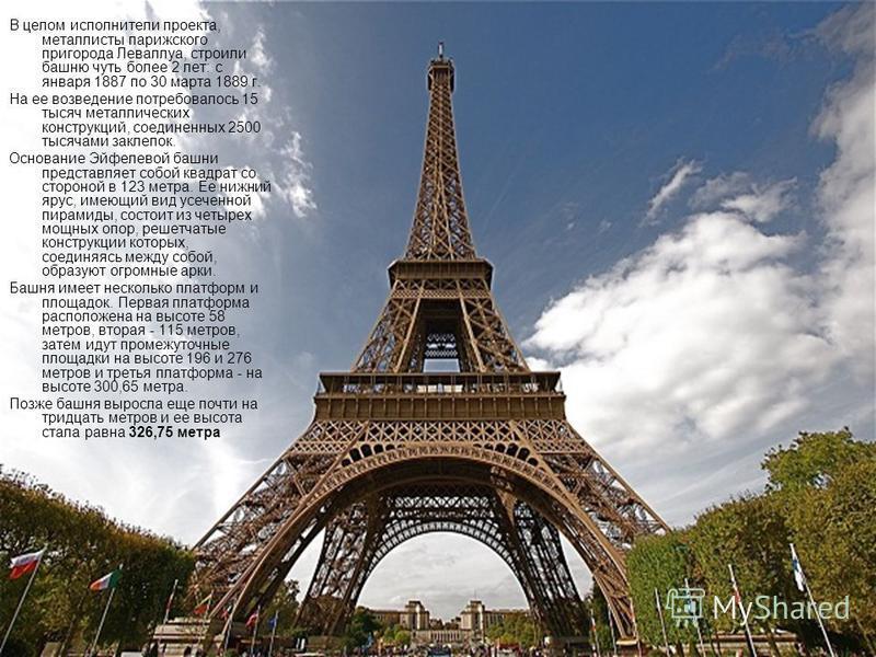 В целом исполнители проекта, металлисты парижского пригорода Леваллуа, строили башню чуть более 2 лет: с января 1887 по 30 марта 1889 г. На ее возведение потребовалось 15 тысяч металлических конструкций, соединенных 2500 тысячами заклепок. Основание