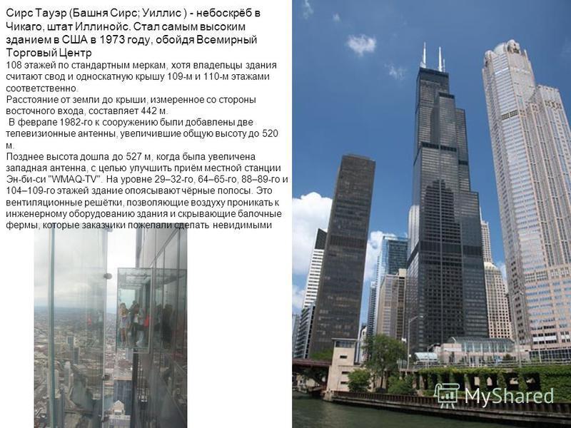 Сирс Тауэр (Башня Сирс; Уиллис ) - небоскрёб в Чикаго, штат Иллинойс. Стал самым высоким зданием в США в 1973 году, обойдя Всемирный Торговый Центр 108 этажей по стандартным меркам, хотя владельцы здания считают свод и односкатную крышу 109-м и 110-м