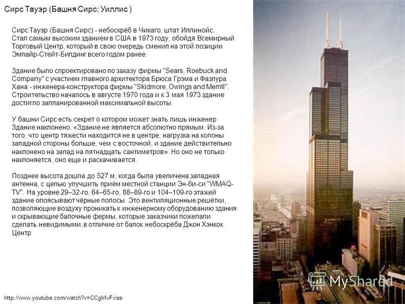 Сирс Тауэр (Башня Сирс) - небоскрёб в Чикаго, штат Иллинойс. Стал самым высоким зданием в США в 1973 году, обойдя Всемирный Торговый Центр, который в свою очередь сменил на этой позиции Эмпайр-Стейт-Билдинг всего годом ранее. Здание было спроектирова