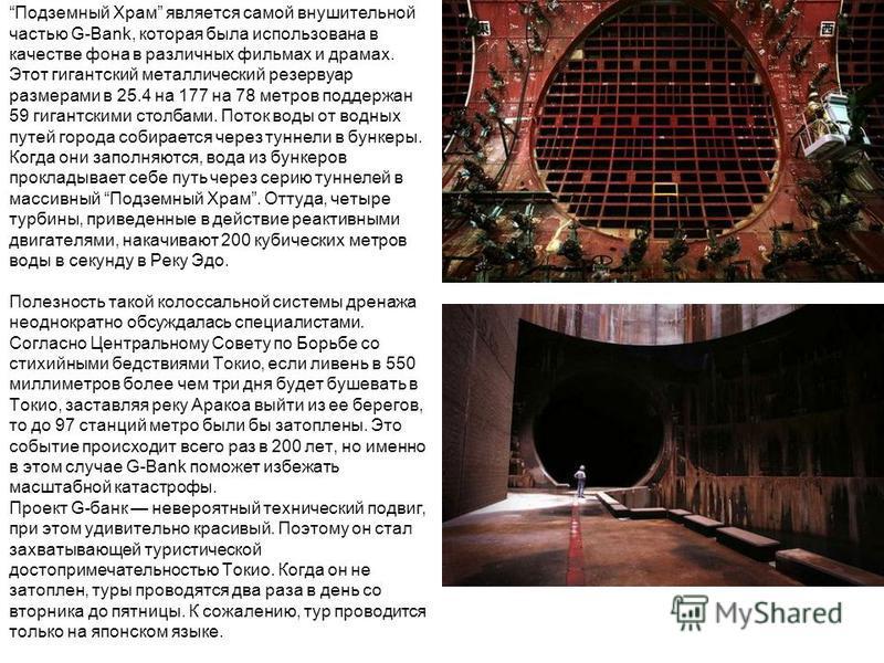 Подземный Храм является самой внушительной частью G-Bank, которая была использована в качестве фона в различных фильмах и драмах. Этот гигантский металлический резервуар размерами в 25.4 на 177 на 78 метров поддержан 59 гигантскими столбами. Поток во