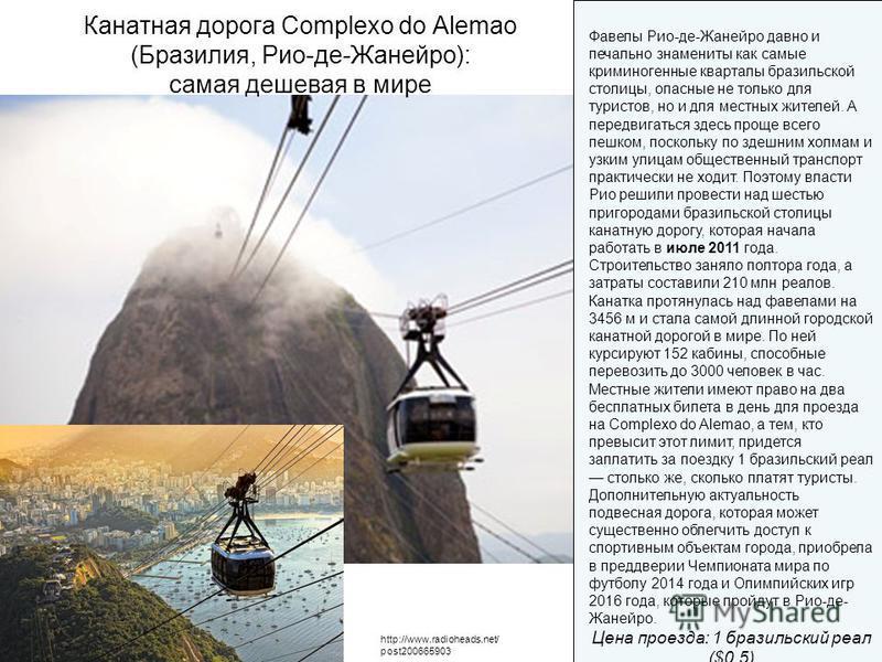 http://www.radioheads.net/ post200665903 Канатная дорога Complexo do Alemao (Бразилия, Рио-де-Жанейро): самая дешевая в мире Фавелы Рио-де-Жанейро давно и печально знамениты как самые криминогенные кварталы бразильской столицы, опасные не только для
