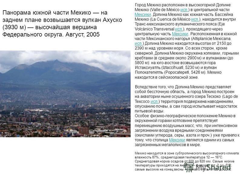 Панорама южной части Мехико на заднем плане возвышается вулкан Ахуско (3930 м) высочайшая вершина Федерального округа. Август, 2005 Город Мехико расположен в высокогорной Долине Мехико (Valle de México исп.) в центральной части Мексики. Долина Мехико