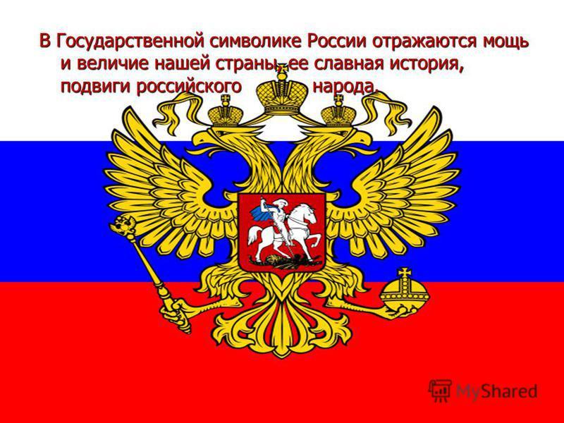 В Государственной символике России отражаются мощь и величие нашей страны, ее славная история, подвиги российского народа.