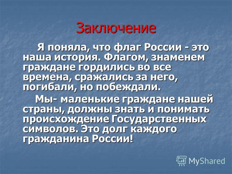 Заключение Я поняла, что флаг России - это наша история. Флагом, знаменем граждане гордились во все времена, сражались за него, погибали, но побеждали. Мы- маленькие граждане нашей страны, должны знать и понимать происхождение Государственных символо