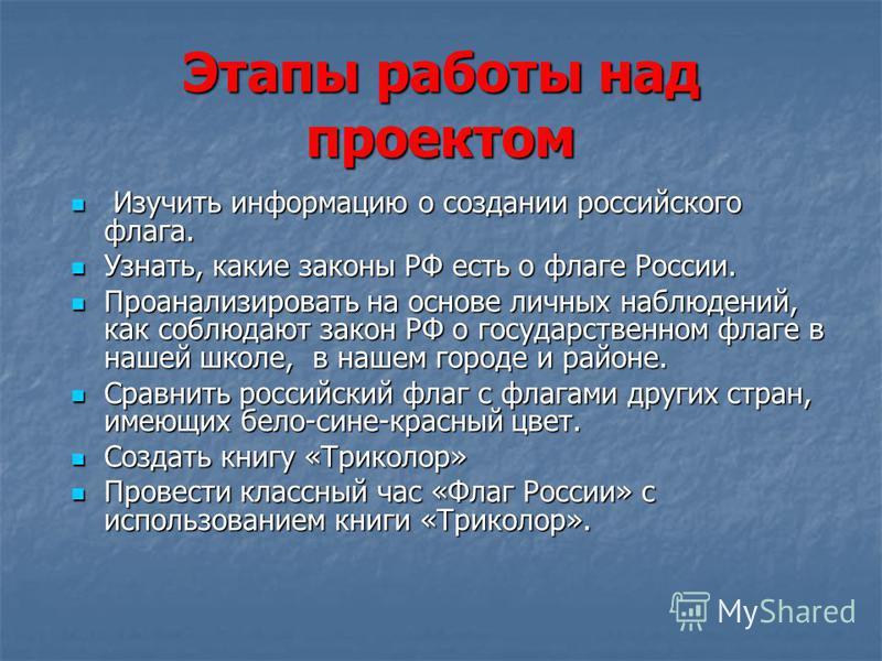 Этапы работы над проектом Изучить информацию о создании российского флага. Изучить информацию о создании российского флага. Узнать, какие законы РФ есть о флаге России. Узнать, какие законы РФ есть о флаге России. Проанализировать на основе личных на