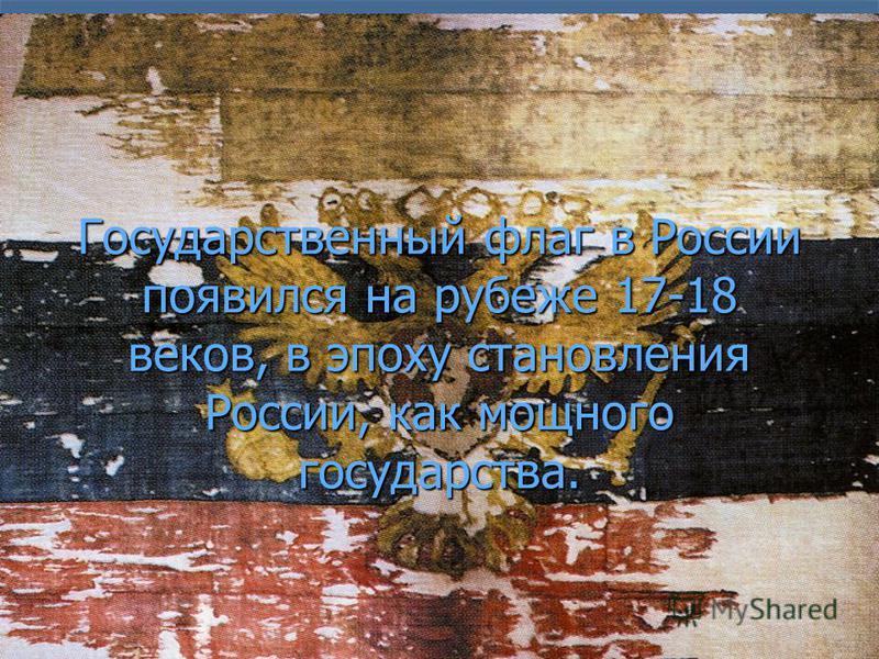 Государственный флаг в России появился на рубеже 17-18 веков, в эпоху становления России, как мощного государства.