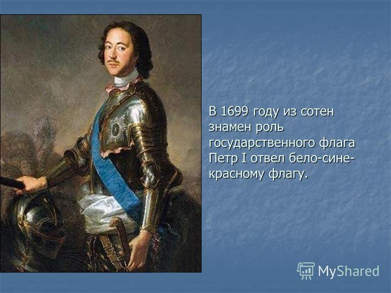 В 1699 году из сотен знамен роль государственного флага Петр I отвел бело-сине- красному флагу.