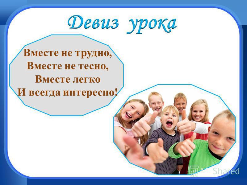 Вместе не трудно, Вместе не тесно, Вместе легко И всегда интересно!
