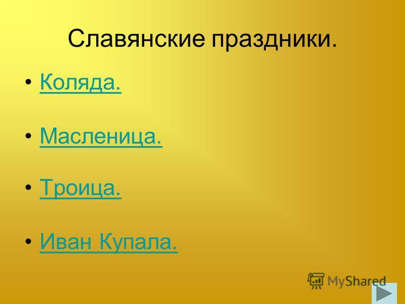 Славянские праздники. Коляда. Масленица. Троица. Иван Купала.