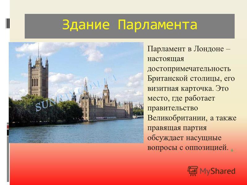 Здание Парламента Парламент в Лондоне – настоящая достопримечательность Британской столицы, его визитная карточка. Это место, где работает правительство Великобритании, а также правящая партия обсуждает насущные вопросы с оппозицией...