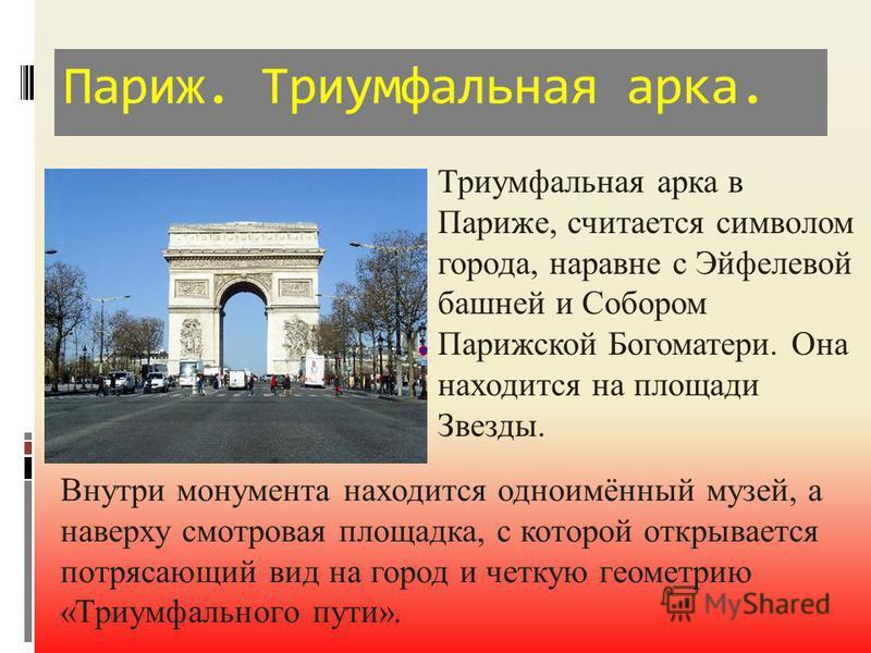 Париж. Триумфальная арка. Триумфальная арка в Париже, считается символом города, наравне с Эйфелевой башней и Собором Парижской Богоматери. Она находится на площади Звезды. Внутри монумента находится одноимённый музей, а наверху смотровая площадка, с