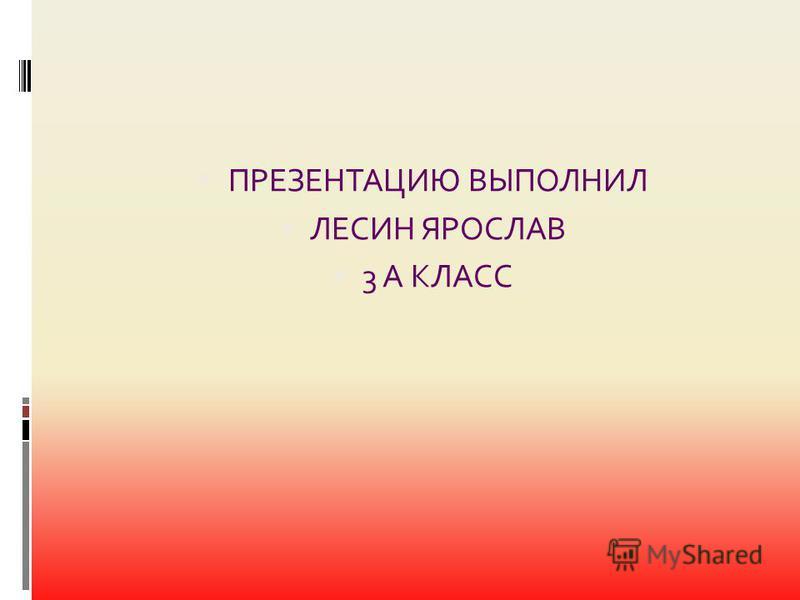 ПРЕЗЕНТАЦИЮ ВЫПОЛНИЛ ЛЕСИН ЯРОСЛАВ 3 А КЛАСС