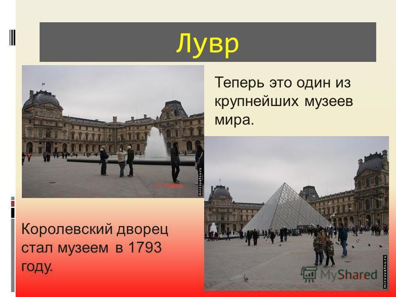 Лувр Теперь это один из крупнейших музеев мира. Королевский дворец стал музеем в 1793 году.