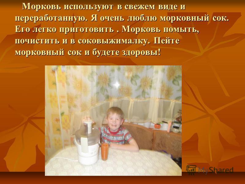 Морковь используют в свежем виде и переработанную. Я очень люблю морковный сок. Его легко приготовить. Морковь помыть, почистить и в соковыжималку. Пейте морковный сок и будете здоровы! Морковь используют в свежем виде и переработанную. Я очень люблю