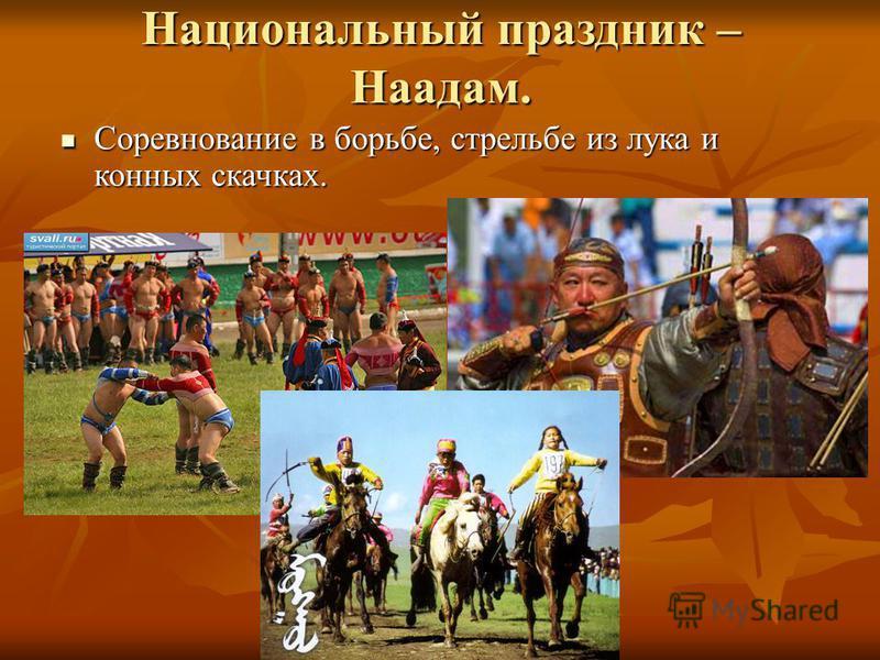 Национальный праздник – Наадам. Соревнование в борьбе, стрельбе из лука и конных скачках. Соревнование в борьбе, стрельбе из лука и конных скачках.