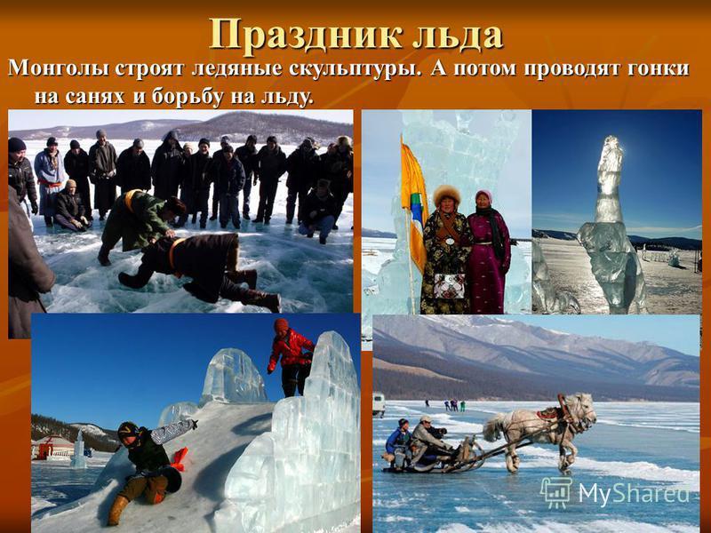 Праздник льда Монголы строят ледяные скульптуры. А потом проводят гонки на санях и борьбу на льду.