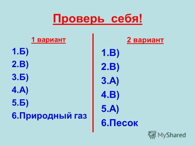 Проверь себя! 1 вариант 1.Б) 2.В) 3.Б) 4.А) 5.Б) 6. Природный газ 2 вариант 1.В) 2.В) 3.А) 4.В) 5.А) 6.Песок