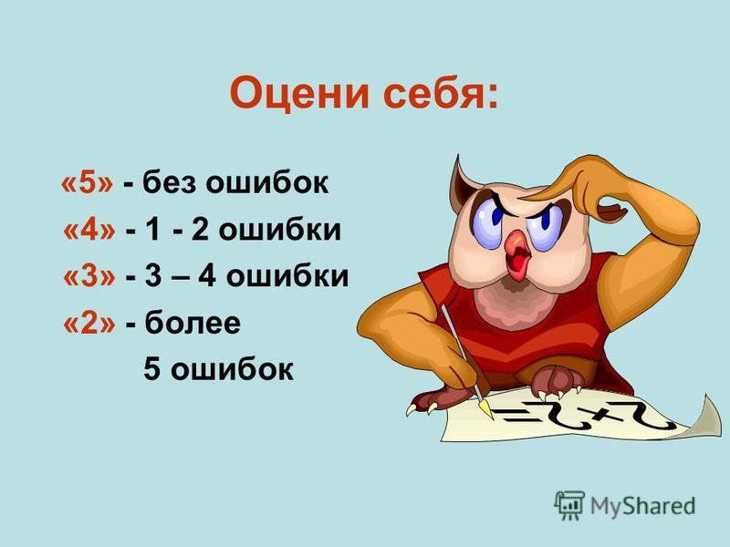 Оцени себя: «5» - без ошибок «4» - 1 - 2 ошибки «3» - 3 – 4 ошибки «2» - более 5 ошибок