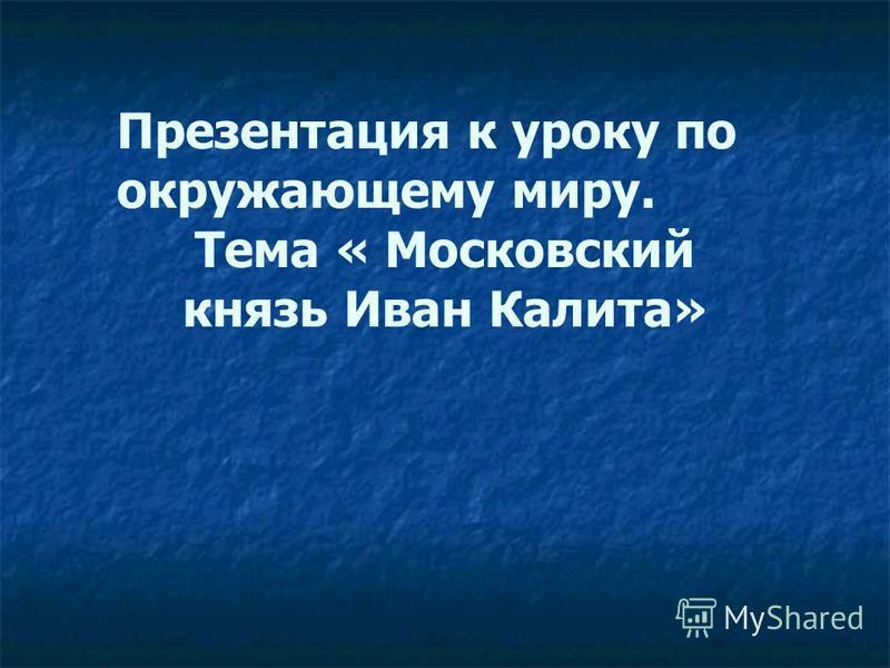 Презентация к уроку по окружающему миру. Тема « Московский князь Иван Калита»