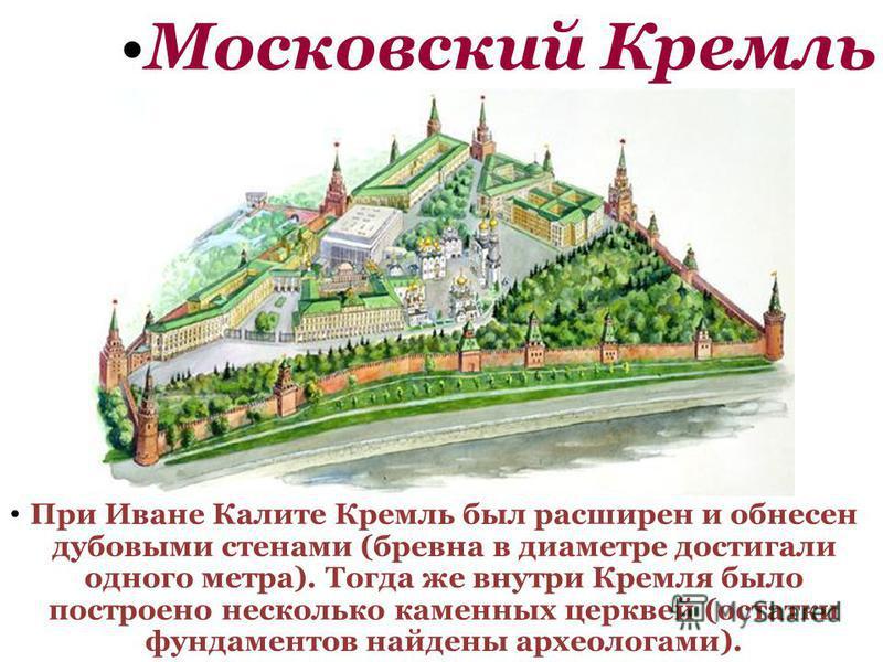 Московский Кремль При Иване Калите Кремль был расширен и обнесен дубовыми стенами (бревна в диаметре достигали одного метра). Тогда же внутри Кремля было построено несколько каменных церквей (остатки фундаментов найдены археологами).