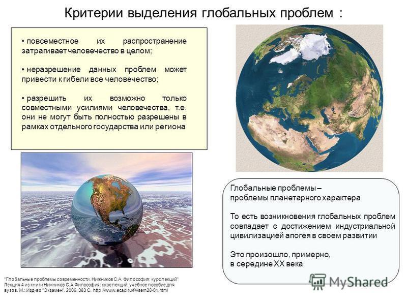 Критерии выделения глобальных проблем : повсеместное их распространение затрагивает человечество в целом; неразрешение данных проблем может привести к гибели все человечество; разрешить их возможно только совместными усилиями человечества, т.е. они н