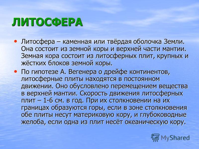 ЛИТОСФЕРА Литосфера – каменная или твёрдая оболочка Земли. Она состоит из земной коры и верхней части мантии. Земная кора состоит из литосферных плит, крупных и жёстких блоков земной коры. Литосфера – каменная или твёрдая оболочка Земли. Она состоит