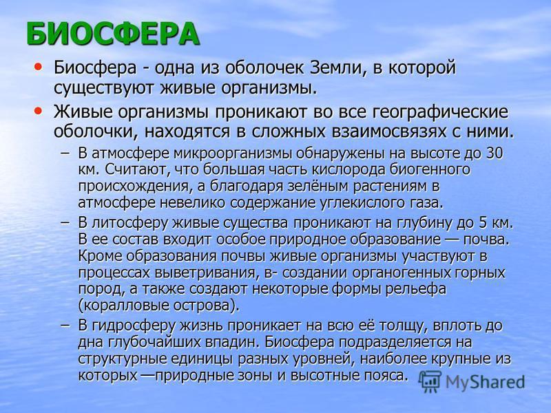 БИОСФЕРА Биосфера - одна из оболочек Земли, в которой существуют живые организмы. Биосфера - одна из оболочек Земли, в которой существуют живые организмы. Живые организмы проникают во все географические оболочки, находятся в сложных взаимосвязях с ни