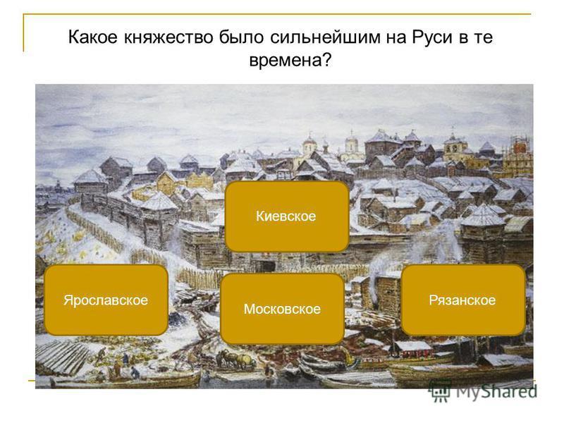 Какое княжество было сильнейшим на Руси в те времена? Московское Ярославское Рязанское Киевское