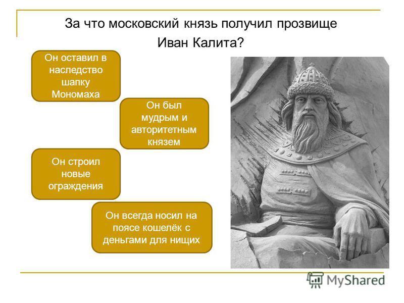 За что московский князь получил прозвище Иван Калита? Он всегда носил на поясе кошелёк с деньгами для нищих Он строил новые ограждения Он оставил в наследство шапку Мономаха Он был мудрым и авторитетным князем