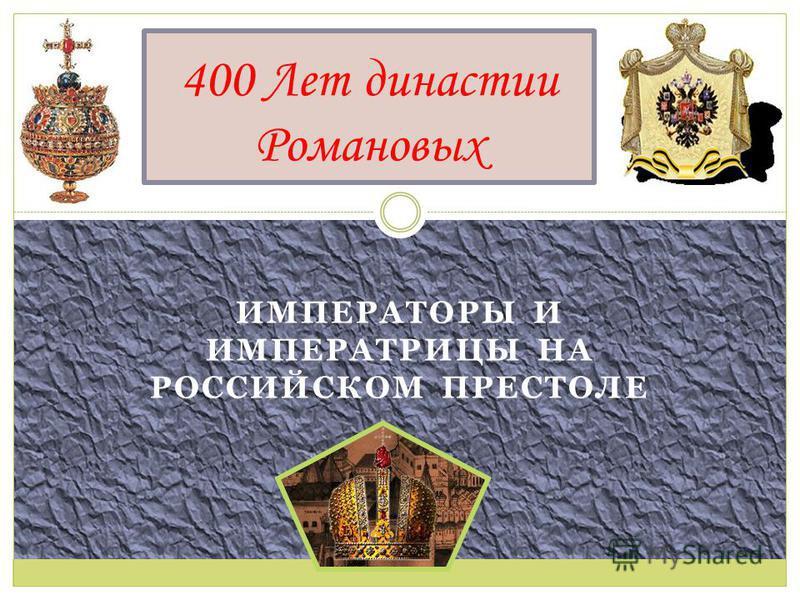 ИМПЕРАТОРЫ И ИМПЕРАТРИЦЫ НА РОССИЙСКОМ ПРЕСТОЛЕ 400 Лет династии Романовых