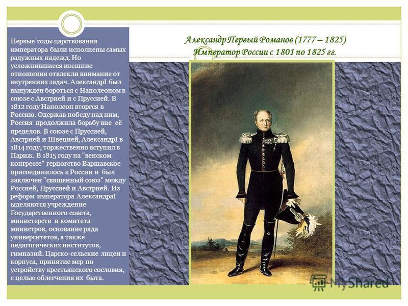 Александр Первый Романов (1777 – 1825) Император России с 1801 по 1825 гг. Первые годы царствования императора были исполнены самых радужных надежд. Но усложнившиеся внешние отношения отвлекли внимание от внутренних задач. АлександрI был вынужден бор