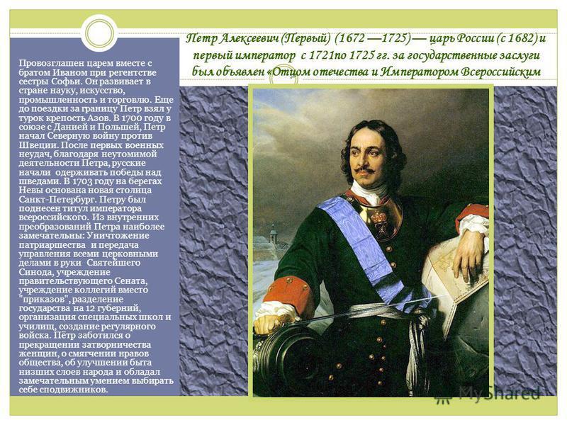 Петр Алексеевич (Первый) (1672 1725) царь России (с 1682) и первый император с 1721 по 1725 гг. за государственные заслуги был объявлен «Отцом отечества и Императором Всероссийским Провозглашен царем вместе с братом Иваном при регентстве сестры Софьи