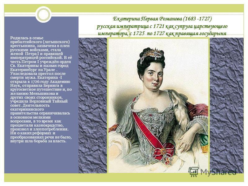 Екатерина Первая Романова (1683 -1727) русская императрица с 1721 как супруга царствующего императора, с 1725 по 1727 как правящая государыня Родилась в семье прибалтийского (латышского) крестьянина, захвачена в плен русскими войсками, стала женой Пе