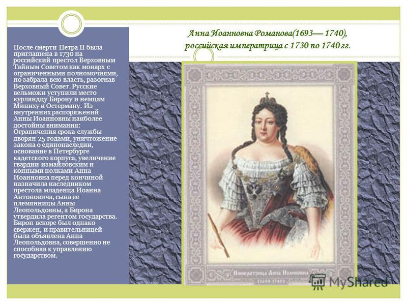 Анна Иоанновна Романова(1693 1740), российская императрица с 1730 по 1740 гг. После смерти Петра II была приглашена в 1730 на российский престол Верховным Тайным Советом как монарх с ограниченными полномочиями, но забрала всю власть, разогнав Верховн