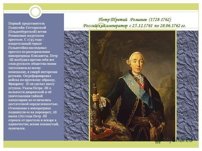 Петр Третий Романов (1728-1762) Российский император с 25.12.1761 по 28.06.1762 гг. Первый представитель Голштейн-Готторпской (Ольденбургской) ветви Романовых на русском престоле. C 1745 года - владетельный герцог Гольштейна наследовал престол по рас