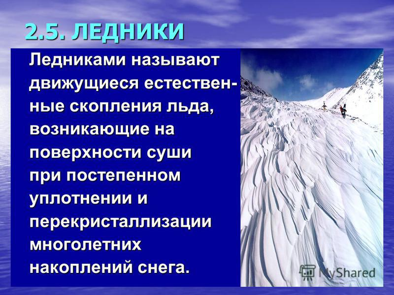 2.5. ЛЕДНИКИ Ледниками называют Ледниками называют движущиеся естествен- движущиеся естествен- ные скопления льда, ные скопления льда, возникающие на возникающие на поверхности суши поверхности суши при постепенном при постепенном уплотнении и уплотн