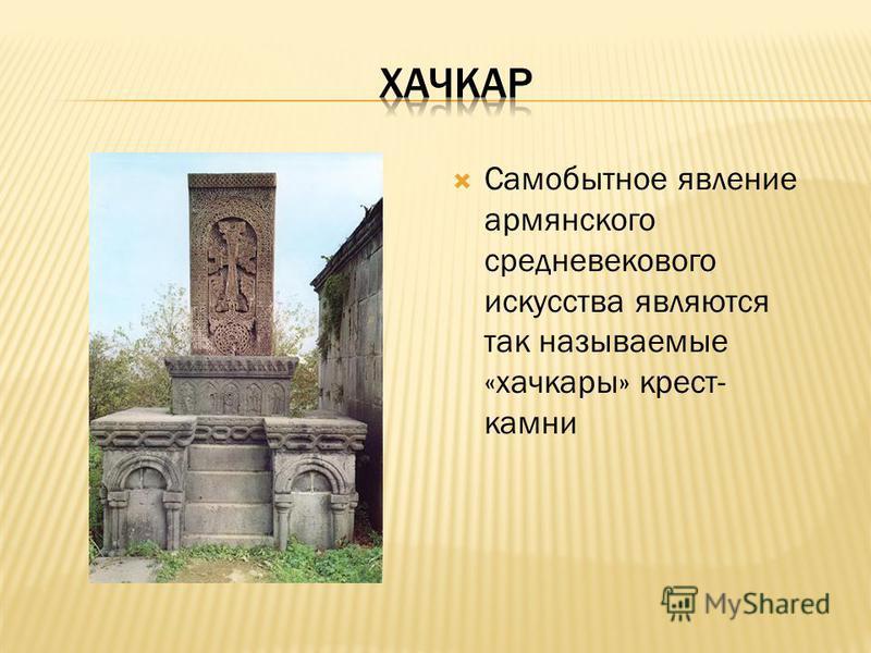 Самобытное явление армянского средневекового искусства являются так называемые «хачкары» крест- камни